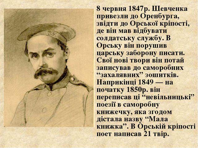 8 червня 1847р. Шевченка привезли до Оренбурга, звідти до Орської кріпості,...