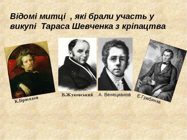 Відомі митці , які брали участь у викупі Тараса Шевченка з кріпацтва К.Брюлло...