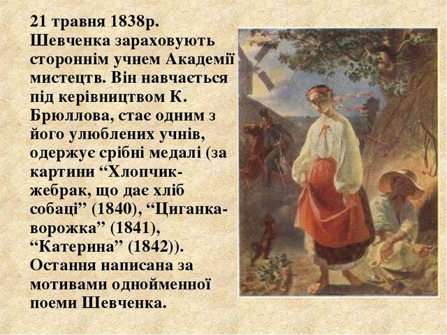 21 травня 1838р. Шевченка зараховують стороннім учнем Академії мистецтв. Він...