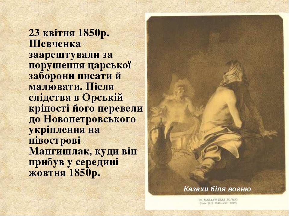 23 квітня 1850р. Шевченка заарештували за порушення царської заборони писати...