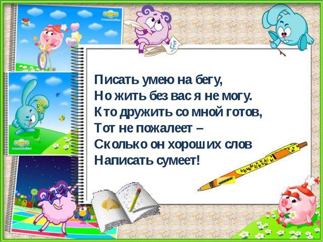 Писать умею на бегу, Но жить без вас я не могу. Кто дружить со мной готов, Т...
