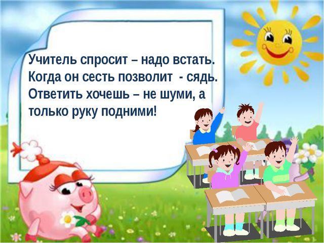 Учитель спросит – надо встать. Когда он сесть позволит - сядь. Ответить хочеш...