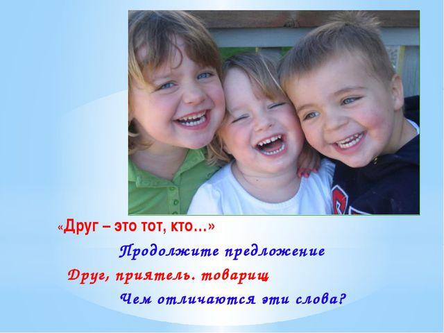 «Друг – это тот, кто…» Продолжите предложение Друг, приятель. товарищ Чем от...