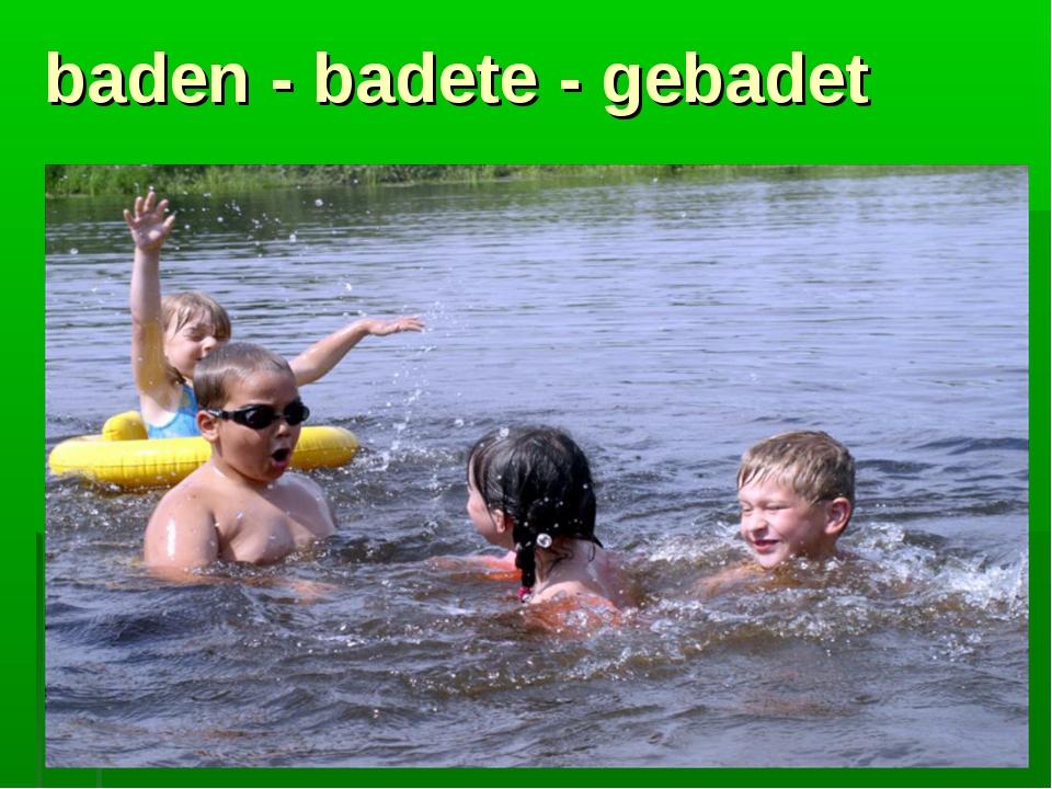 baden - badete - gebadet