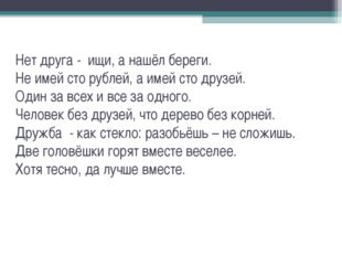 Нет друга - ищи, а нашёл береги. Не имей сто рублей, а имей сто друзей. Один