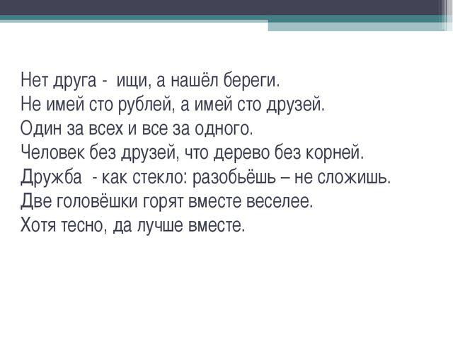 Нет друга - ищи, а нашёл береги. Не имей сто рублей, а имей сто друзей. Один...