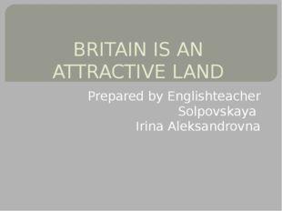 BRITAIN IS AN ATTRACTIVE LAND Prepared by Englishteacher Solpovskaya Irina Al