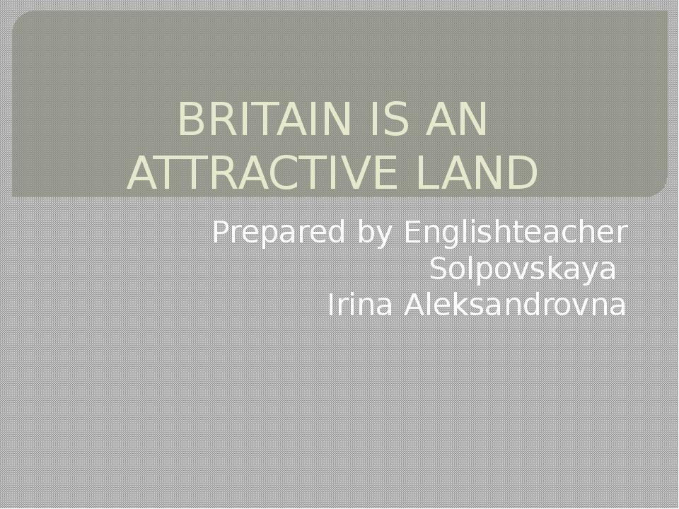 BRITAIN IS AN ATTRACTIVE LAND Prepared by Englishteacher Solpovskaya Irina Al...