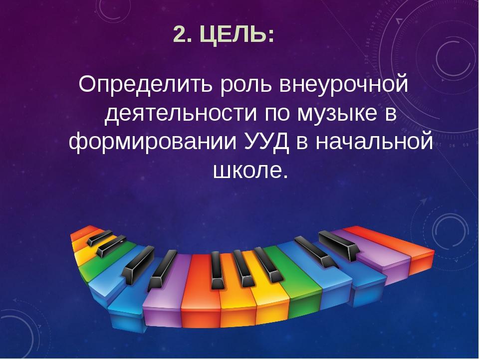 2. ЦЕЛЬ: Определить роль внеурочной деятельности по музыке в формировании УУД...