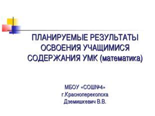 ПЛАНИРУЕМЫЕ РЕЗУЛЬТАТЫ ОСВОЕНИЯ УЧАЩИМИСЯ СОДЕРЖАНИЯ УМК (математика) МБОУ «С