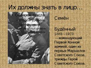 Их должны знать в лицо… Семён Миха́йлович Будённый 1883—1973 —командующий Пер