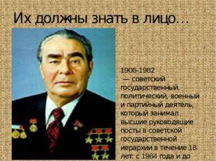 Их должны знать в лицо… Леони́д Ильи́ч Бре́жнев 1906-1982 — советский госуда
