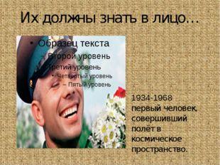Их должны знать в лицо… Ю́рий Алексе́евич Гага́рин 1934-1968 первый человек,