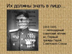 Их должны знать в лицо… Алекса́ндр Ива́нович Покры́шкин 1913-1985 — легендарн