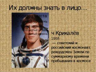 Их должны знать в лицо… Серге́й Константи́нович Крикалёв 1958 — советский и р