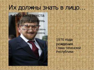 Их должны знать в лицо… Рамза́н Ахма́тович Кады́ров 1976 года рождения. Глава