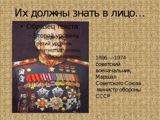 Их должны знать в лицо… Гео́ргий Константи́нович Жу́ков 1896 —1974 советский...