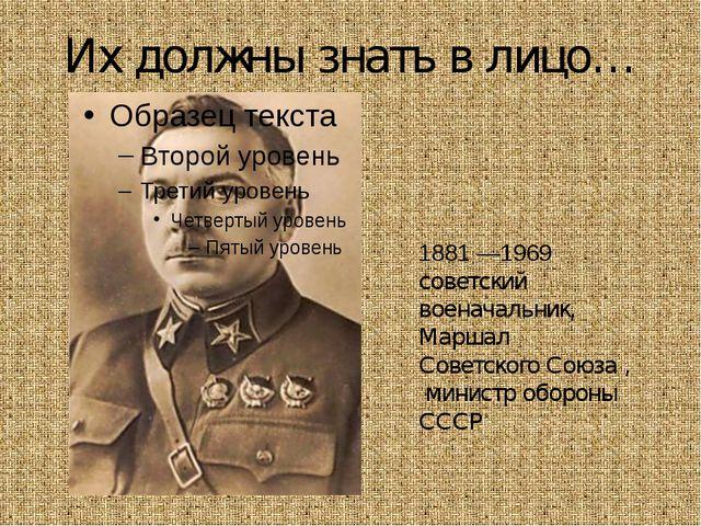 Их должны знать в лицо… Климе́нт Ефре́мович Вороши́лов 1881 —1969 советский в...