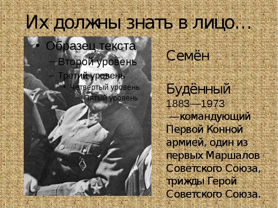 Их должны знать в лицо… Семён Миха́йлович Будённый 1883—1973 —командующий Пер...