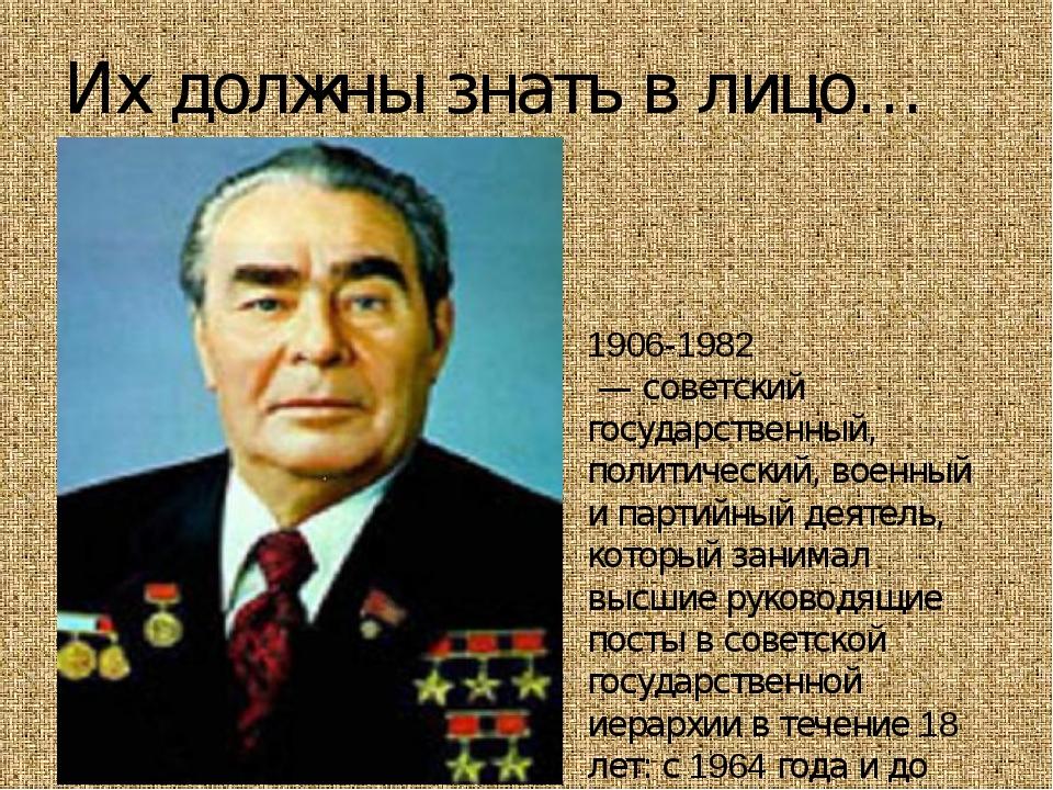 Их должны знать в лицо… Леони́д Ильи́ч Бре́жнев 1906-1982 — советский госуда...