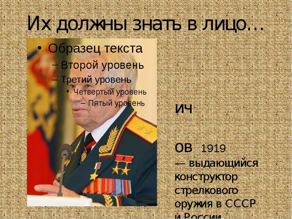 Их должны знать в лицо… Михаи́л Тимофе́евич Кала́шников 1919 — выдающийся кон...