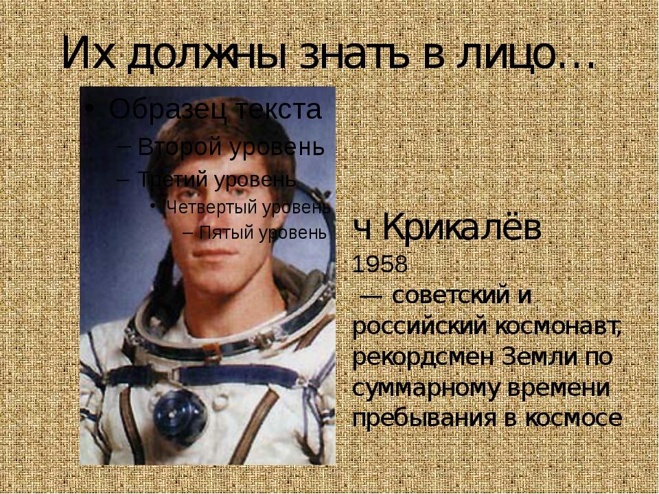 Их должны знать в лицо… Серге́й Константи́нович Крикалёв 1958 — советский и р...