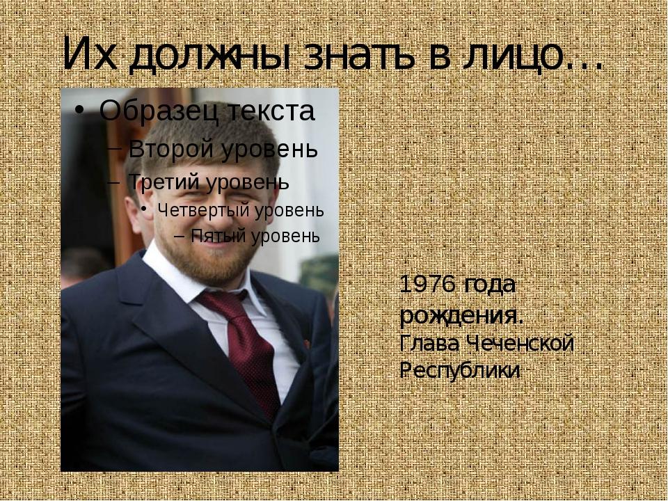 Их должны знать в лицо… Рамза́н Ахма́тович Кады́ров 1976 года рождения. Глава...