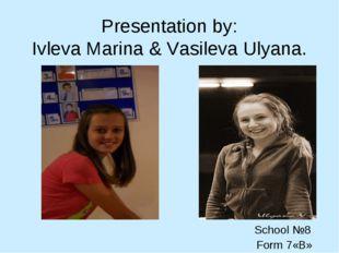 Presentation by: Ivleva Marina & Vasileva Ulyana. School №8 Form 7«B»