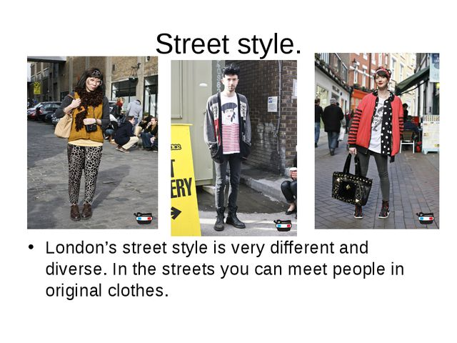 Street style. London's street style is very different and diverse. In the str...