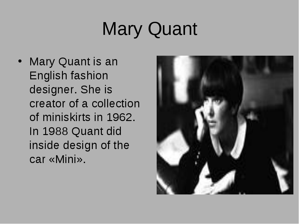 Mary Quant Mary Quant is an English fashion designer. She is creator of a col...