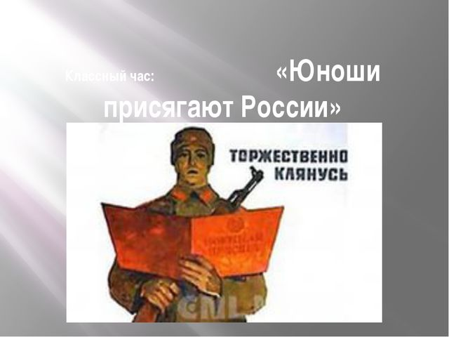 Классный час: «Юноши присягают России»