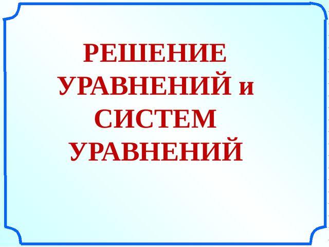 РЕШЕНИЕ УРАВНЕНИЙ и СИСТЕМ УРАВНЕНИЙ «Поурочные разработки по геометрии: 11...