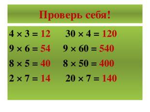Проверь себя! 4 × 3 = 12 30 × 4 = 120 9 × 6 = 54 9 × 60 = 540 8 × 5 = 40 8 ×