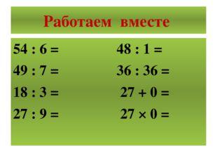 Работаем вместе 54 : 6 = 48 : 1 = 49 : 7 = 36 : 36 = 18 : 3 = 27 + 0 = 27 : 9