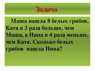 Задача Маша нашла 8 белых грибов, Катя в 3 раза больше, чем Маша, а Нина в 4