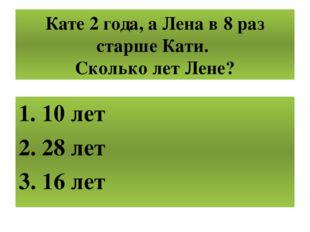 Кате 2 года, а Лена в 8 раз старше Кати. Сколько лет Лене? 10 лет 28 лет 16 лет