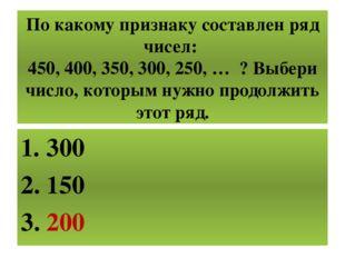 По какому признаку составлен ряд чисел: 450, 400, 350, 300, 250, … ? Выбери ч