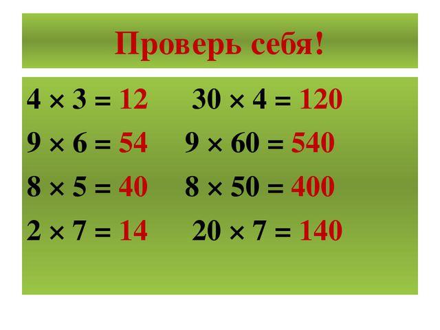 Проверь себя! 4 × 3 = 12 30 × 4 = 120 9 × 6 = 54 9 × 60 = 540 8 × 5 = 40 8 ×...