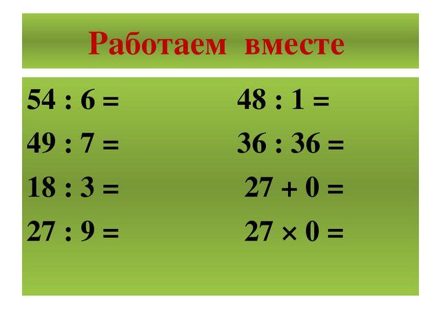 Работаем вместе 54 : 6 = 48 : 1 = 49 : 7 = 36 : 36 = 18 : 3 = 27 + 0 = 27 : 9...