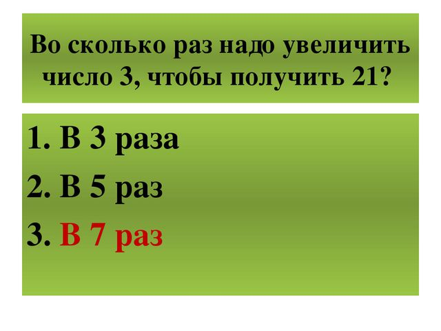 Во сколько раз надо увеличить число 3, чтобы получить 21? В 3 раза В 5 раз В...