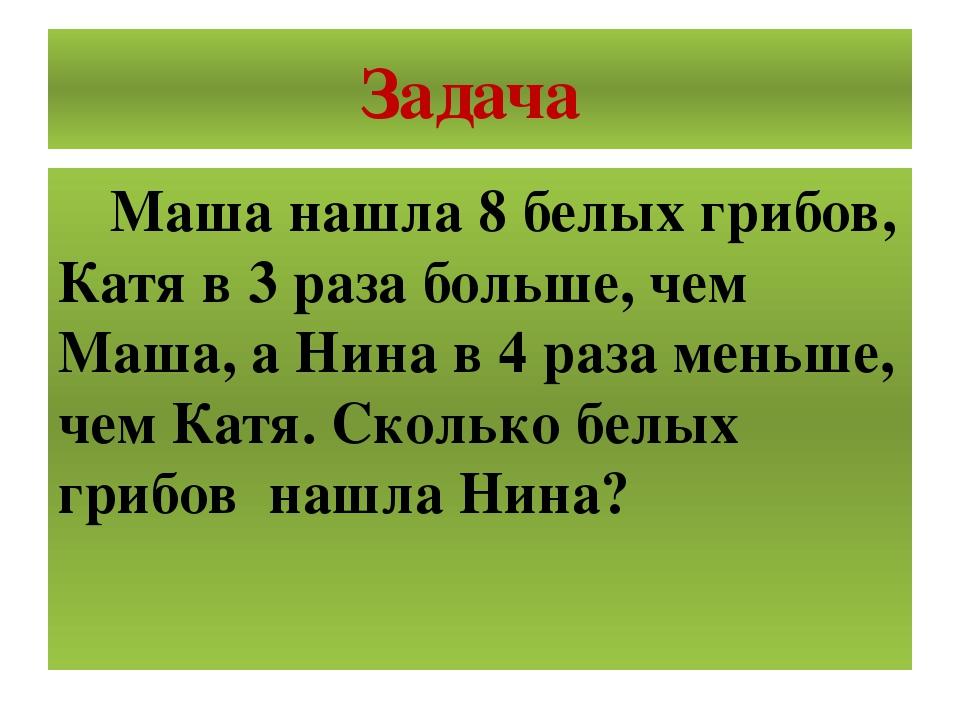 Задача Маша нашла 8 белых грибов, Катя в 3 раза больше, чем Маша, а Нина в 4...