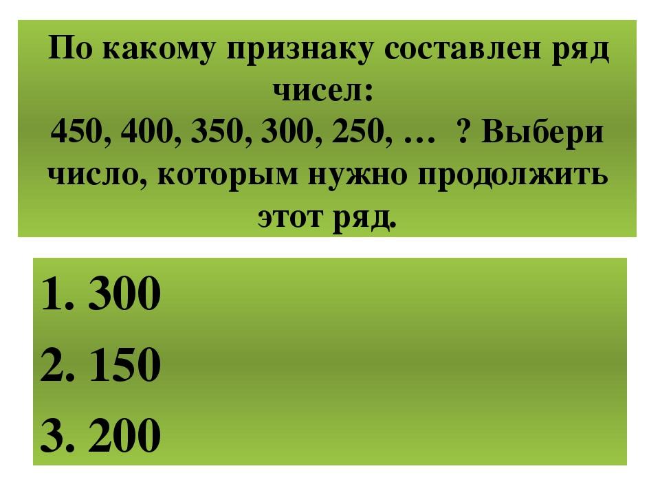 По какому признаку составлен ряд чисел: 450, 400, 350, 300, 250, … ? Выбери ч...