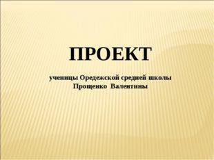 ПРОЕКТ ученицы Оредежской средней школы Прощенко Валентины