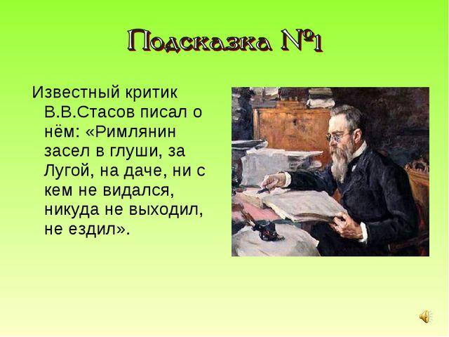 Известный критик В.В.Стасов писал о нём: «Римлянин засел в глуши, за Лугой,...