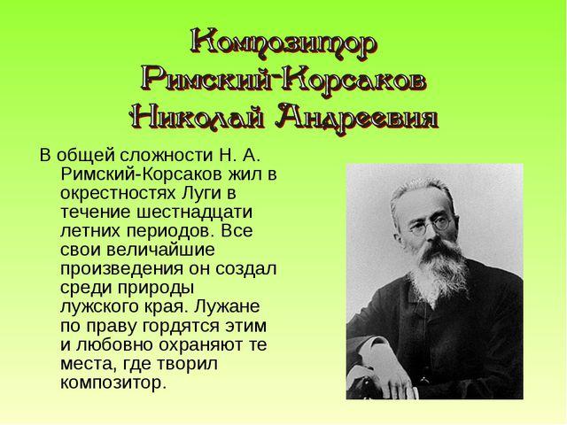 В общей сложности Н. А. Римский-Корсаков жил в окрестностях Луги в течение ше...