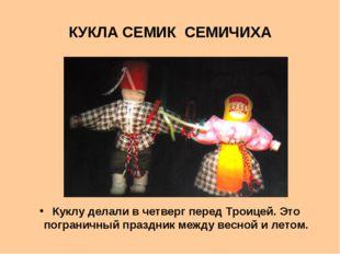 КУКЛА СЕМИК СЕМИЧИХА Куклу делали в четверг перед Троицей. Это пограничный пр