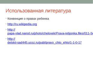Использованная литература Конвенция о правах ребенка http://ru.wikipedia.org
