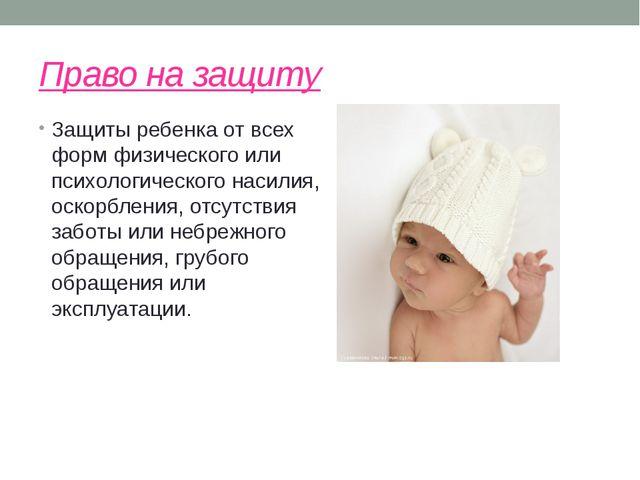Право на защиту Защиты ребенка от всех форм физического или психологического...