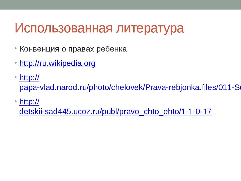 Использованная литература Конвенция о правах ребенка http://ru.wikipedia.org...