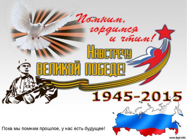 война Пока мы помним прошлое, у нас есть будущее!